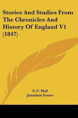 Stories And Studies From The Chronicles And History Of England V1 (1847) written by S. C. Hall, Jonathan Foster