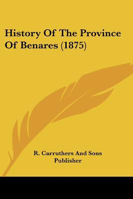 History Of The Province Of Benares (1875) written by R. Carruthers And Sons Publisher
