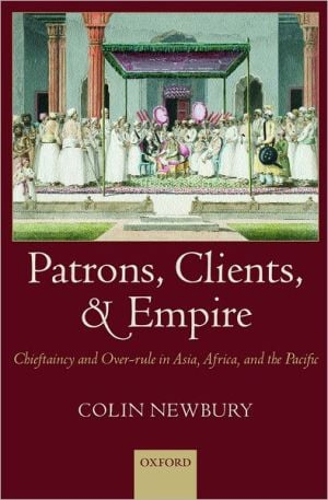 Patrons, Clients and Empire: Chieftaincy and Over-Rule in Asia, Africa and the Pacific book written by Colin Newbury