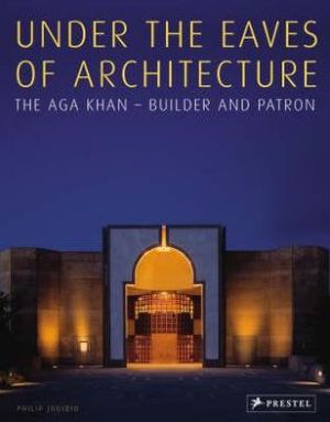 Under the Eaves of Architecture: The Aga Khan: Builder and Patron book written by Philip Jodidio