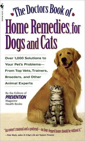 The Doctors Book of Home Remedies for Dogs and Cats: Over 1,000 Solutions to Your Pet's Problems - from Top Vets, Trainers, Breeders, and Other Animal Experts book written by Prevention Magazine Editors