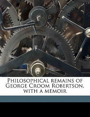 Philosophical Remains of George Croom Robertson, with a Memoir book written by Robertson, George Croom , Bain, Alexander , Whittaker, Thomas