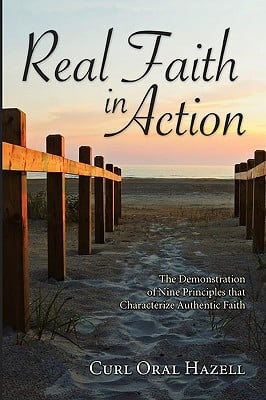 Real Faith in Action: The Demonstration of Nine Principles That Characterize Authentic Faith written by Hazell, Curl Oral
