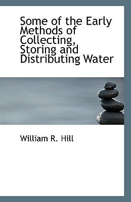 Some of the Early Methods of Collecting, Storing and Distributing Water book written by Hill, William R.