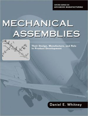 Mechanical Assemblies: Their Design, Manufacture, and Role in Product Development book written by Daniel E. Whitney