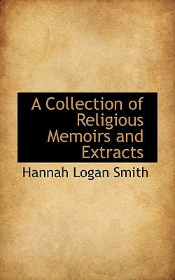 A Collection of Religious Memoirs and Extracts book written by Smith, Hannah Logan