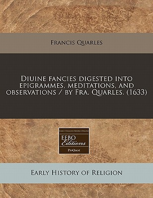 Diuine Fancies Digested Into Epigrammes, Meditations, and Observations / By Fra. Quarles. (1633) written by Francis Quarles
