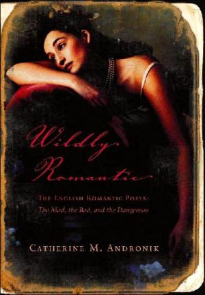 Wildly Romantic: The English Romantic Poets: The Mad, the Bad, and the Dangerous book written by Catherine M. Andronik