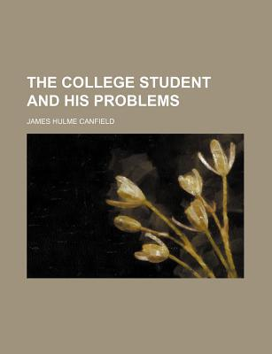 The College Student and His Problems written by [Canfield, James Hulme] 1847-1909