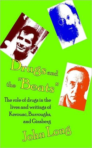 Drugs and the Beats: The Role of Drugs in the Lives and Writings of Kerouac, Burroughs and Ginsberg book written by John Long