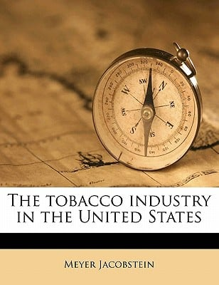 The Tobacco Industry in the United States book written by Jacobstein, Meyer