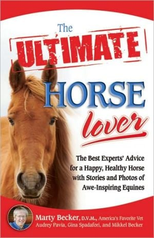 The Ultimate Horse Lover: The Best Experts' Guide for a Happy, Healthy Horse with Stories and Photos of Awe-Inspiring Equines book written by Marty D.V.M.