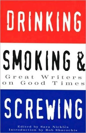 Drinking, Smoking and Screwing: Great Writers on Good Times book written by Sara Nickles