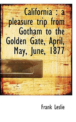 California: A Pleasure Trip from Gotham to the Golden Gate, April, May, June, 1877 book written by Leslie, Frank