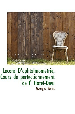 Lecons D'Ophtalmometrie, Cours de Perfectionnement de L' Hotel-Dieu written by Weiss, Georges