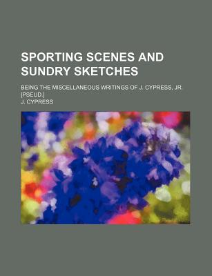 Sporting Scenes and Sundry Sketches (Volume 1); Being the Miscellaneous Writings of J. Cypress, JR. [Pseud.] written by Cypress, J.