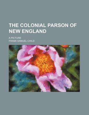 The Colonial Parson of New England book written by Child, Frank Samuel