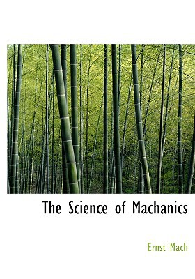 The Science of Machanics book written by Ernst Mach