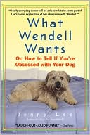 What Wendell Wants: Or, how to Tell if You're Obsessed with Your Dog book written by Jenny Lee