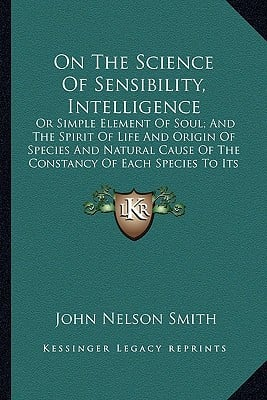On the Science of Sensibility, Intelligence on the Science of Sensibility, Intelligence: Or Simple Element of Soul; And the Spirit of Life and Origino book written by Smith, John Nelson