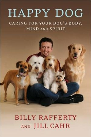 Happy Dog: Caring for Your Dog's Body, Mind and Spirit book written by Billy Rafferty