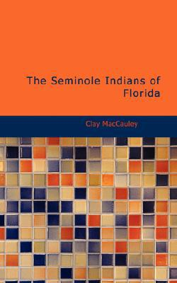 The Seminole Indians of Florida book written by Maccauley, Clay