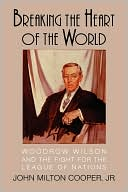Breaking the Heart of the World: Woodrow Wilson and the Fight for the League of Nations book written by John Milton Cooper
