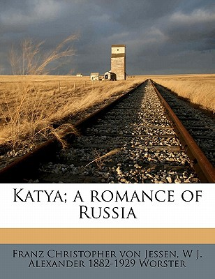 Katya; A Romance of Russia book written by Jessen, Franz Christopher Von , Worster, W. J. Alexander 1882