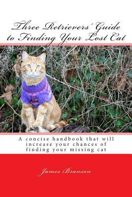 Three Retrievers' Guide to Finding Your Lost Cat book written by James H. Branson