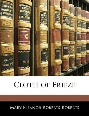 Cloth of Frieze written by Roberts, Mary Eleanor Roberts