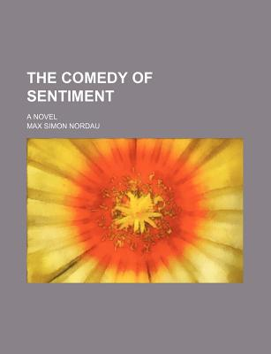The Comedy of Sentiment book written by Nordau, Max Simon