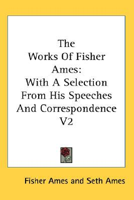 The Works of Fisher Ames: With a Selecti book written by Fisher Ames