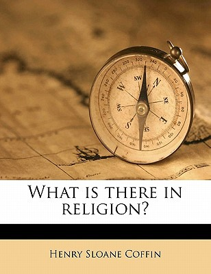 What Is There in Religion? book written by Coffin, Henry Sloane