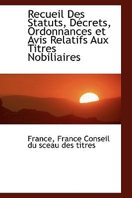 Recueil Des Statuts, Daccrets, Ordonnances Et Avis Relatifs Aux Titres Nobiliaires written by France Conseil Du Sceau Des Titres, Fran