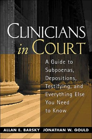 Clinicians in Court: A Guide to Subpoenas, Depositions, Testifying, and Everything Else You Need to Know book written by Allan Edward E. Barsky