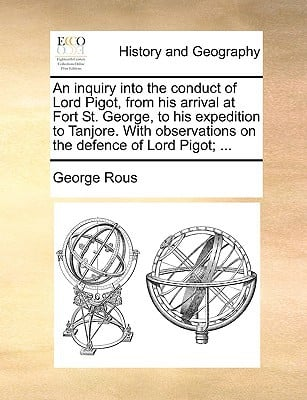 An  Inquiry Into the Conduct of Lord Pigot, from His Arrival at Fort St. George, to His Expedition to Tanjore. with Observations on the Defence of Lor book written by Rous, George
