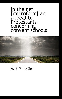 In the Net [Microform] an Appeal to Protestants Concerning Convent Schools book written by Mille, A. B.