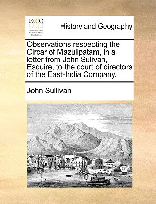 Observations Respecting the Circar of Mazulipatam, in a Letter from John Sulivan, Esquire, to the Court of Directors of the East-India Company. book written by John Sullivan , Sullivan, John