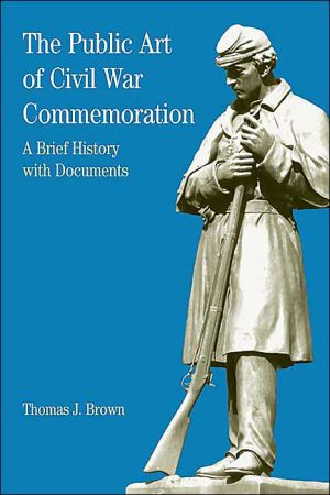 Public Art of Civil War Commemoration: A Brief History with Documents book written by Thomas J. Brown
