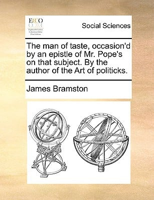 The Man of Taste, Occasion'd by an Epistle of Mr. Pope's on That Subject. by the Author of the Art of Politicks. written by Bramston, James