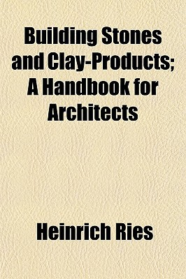 Building Stones and Clay-Products; A Handbook for Architects written by Ries, Heinrich