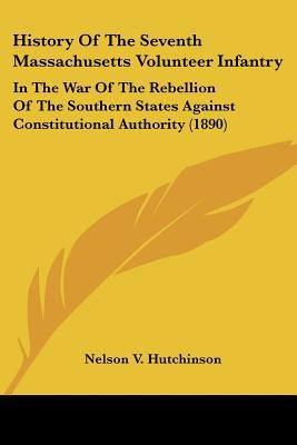 History Of The Seventh Massachusetts Volunteer Infantry: In The War Of The Rebellion Of The ... written by Nelson V. Hutchinson