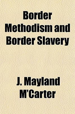 Border Methodism and Border Slavery book written by M'Carter, J. Mayland