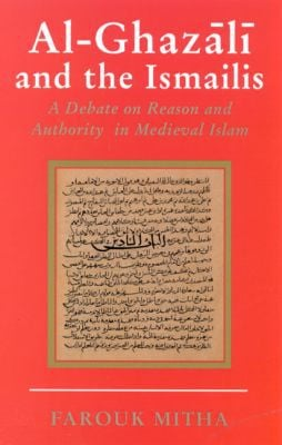 Al-Ghazali and the Ismailis : A Debate on Reason and Authority in Medieval Islam book written by Farouk Mitha