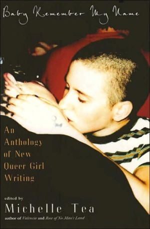 Baby Remember My Name: An Anthology of New Queer Girl Writing written by Michelle Tea