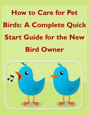 How to Care for Pet Birds: A Complete Quick Start Guide for the New Bird Owner written by