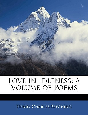 Love in Idleness: A Volume of Poems book written by Beeching, Henry Charles