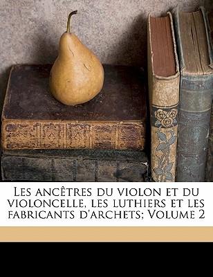 Les Ancetres Du Violon Et Du Violoncelle, Les Luthiers Et Les Fabricants D'Archets; Volume 2 book written by , GRILLET , 1851-1901, Grillet Laurent