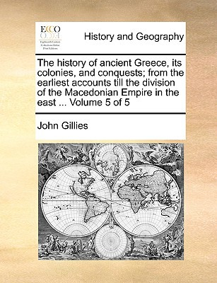 The History of Ancient Greece, Its Colonies, and Conquests; From the Earliest Accounts Till the Division of the Macedonian Empire in the East ... Volu book written by Gillies, John