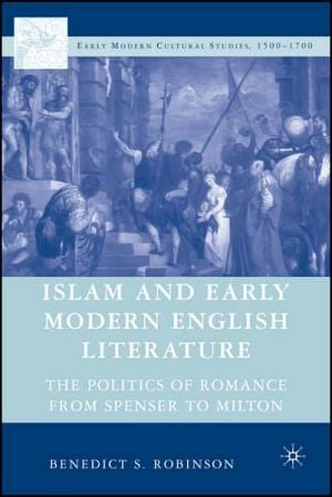 Islam and Early Modern English Literature: The Politics of Romance from Spenser to Milton book written by Benedict S. Robinson
